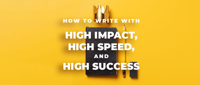 How to Write with High Impact, High Speed, and High Success